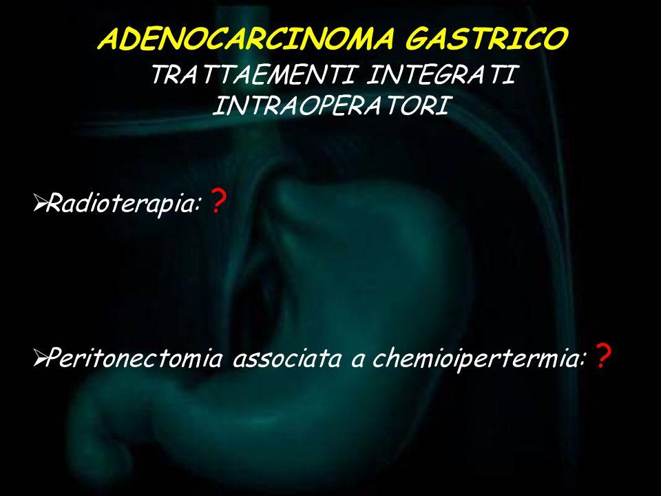 Radioterapia: ? Peritonectomia associata a chemioipertermia: ? TRATTAEMENTI INTEGRATI INTRAOPERATORI ADENOCARCINOMA GASTRICO