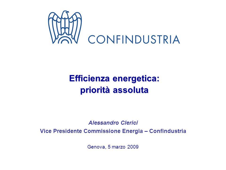Efficienza energetica: priorità assoluta Alessandro Clerici Vice Presidente Commissione Energia – Confindustria Genova, 5 marzo 2009
