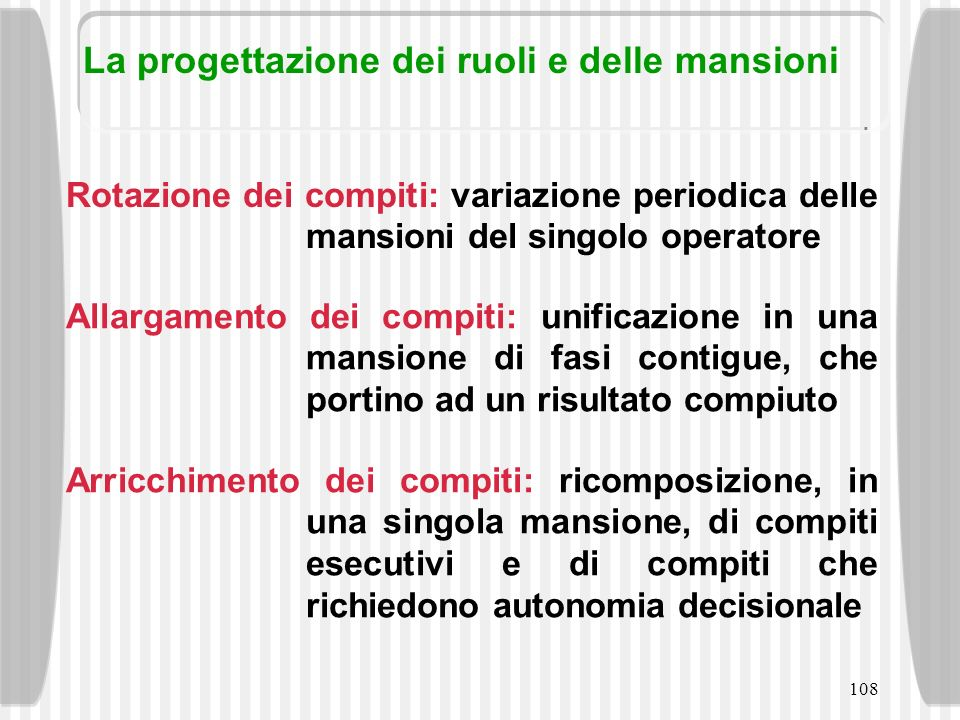 108 Rotazione dei compiti: variazione periodica delle mansioni del singolo operatore Allargamento dei compiti: unificazione in una mansione di fasi co