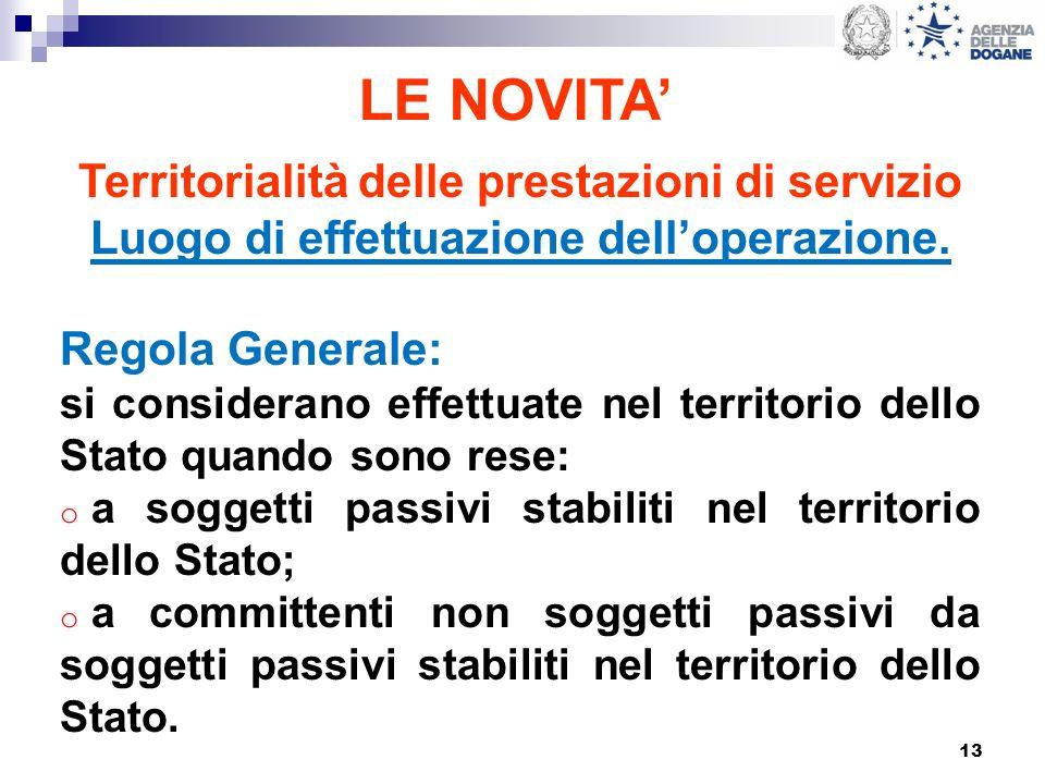 13 LE NOVITA Territorialità delle prestazioni di servizio Luogo di effettuazione delloperazione. Regola Generale: si considerano effettuate nel territ