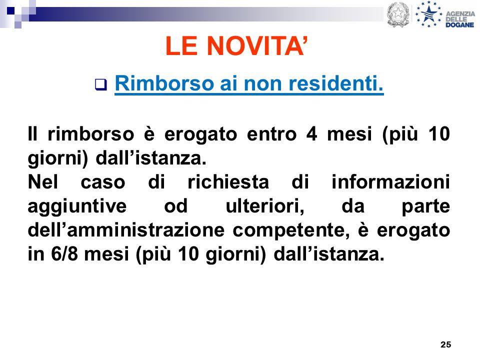 25 LE NOVITA Rimborso ai non residenti. Il rimborso è erogato entro 4 mesi (più 10 giorni) dallistanza. Nel caso di richiesta di informazioni aggiunti