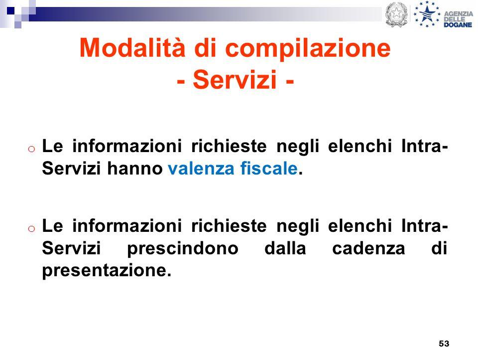 53 Modalità di compilazione - Servizi - o Le informazioni richieste negli elenchi Intra- Servizi hanno valenza fiscale. o Le informazioni richieste ne