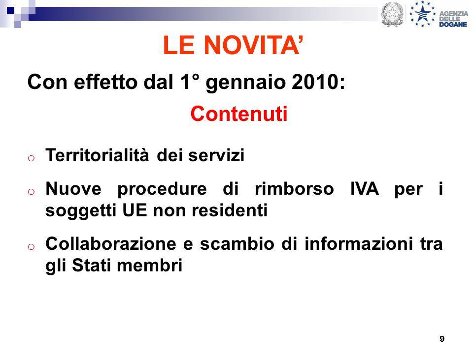 9 LE NOVITA Con effetto dal 1° gennaio 2010: Contenuti o Territorialità dei servizi o Nuove procedure di rimborso IVA per i soggetti UE non residenti