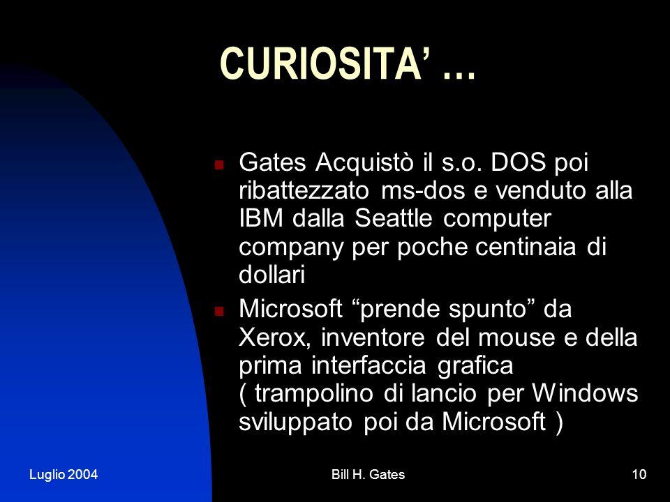 Luglio 2004Bill H. Gates10 CURIOSITA … Gates Acquistò il s.o. DOS poi ribattezzato ms-dos e venduto alla IBM dalla Seattle computer company per poche