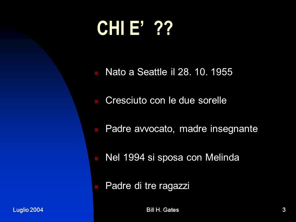 Luglio 2004Bill H. Gates3 CHI E ?? Nato a Seattle il 28. 10. 1955 Cresciuto con le due sorelle Padre avvocato, madre insegnante Nel 1994 si sposa con