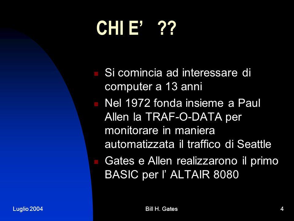Luglio 2004Bill H. Gates4 CHI E ?? Si comincia ad interessare di computer a 13 anni Nel 1972 fonda insieme a Paul Allen la TRAF-O-DATA per monitorare