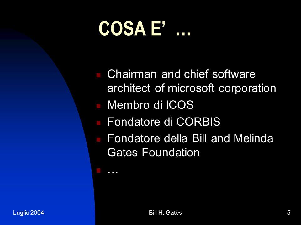Luglio 2004Bill H. Gates5 COSA E … Chairman and chief software architect of microsoft corporation Membro di ICOS Fondatore di CORBIS Fondatore della B