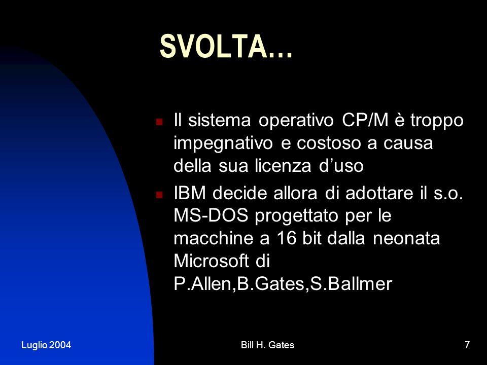 Luglio 2004Bill H. Gates7 SVOLTA… Il sistema operativo CP/M è troppo impegnativo e costoso a causa della sua licenza duso IBM decide allora di adottar