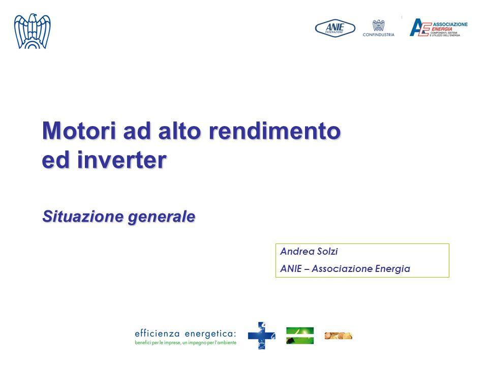 Motori ad alto rendimento ed inverter Situazione generale Andrea Solzi ANIE – Associazione Energia