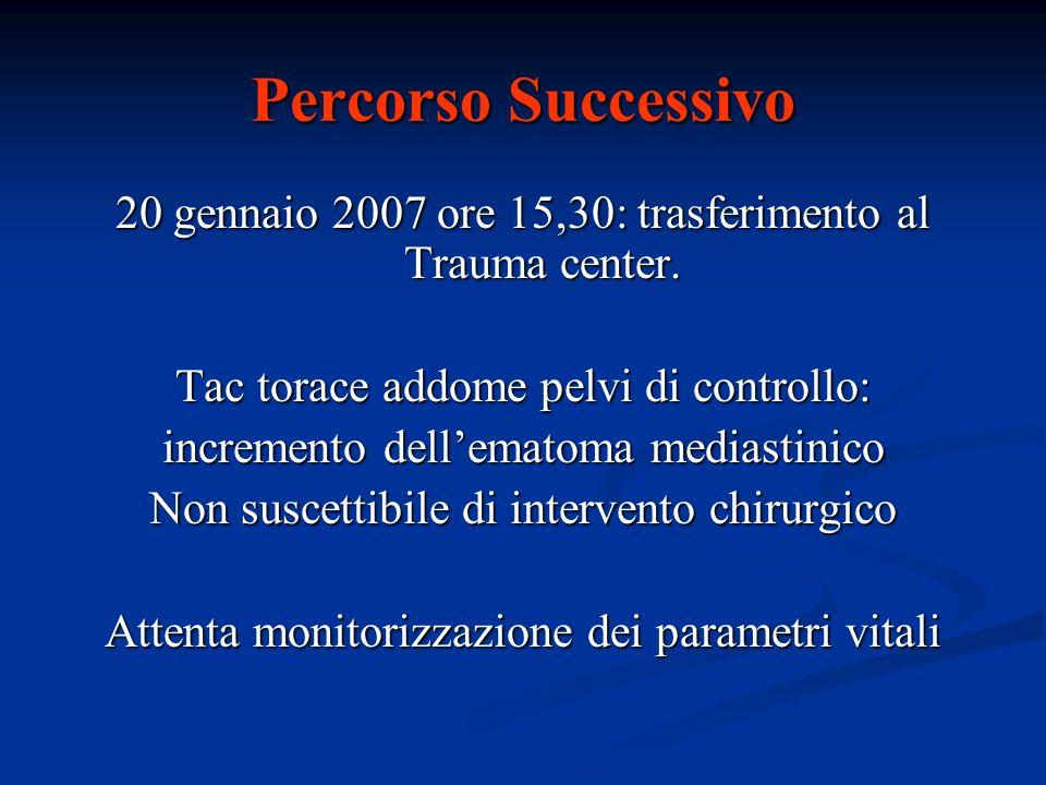 Percorso Successivo 20 gennaio 2007 ore 15,30: trasferimento al Trauma center. Tac torace addome pelvi di controllo: incremento dellematoma mediastini