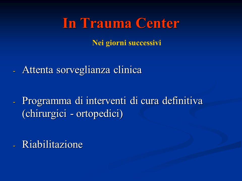 In Trauma Center - Attenta sorveglianza clinica - Programma di interventi di cura definitiva (chirurgici - ortopedici) - Riabilitazione Nei giorni suc