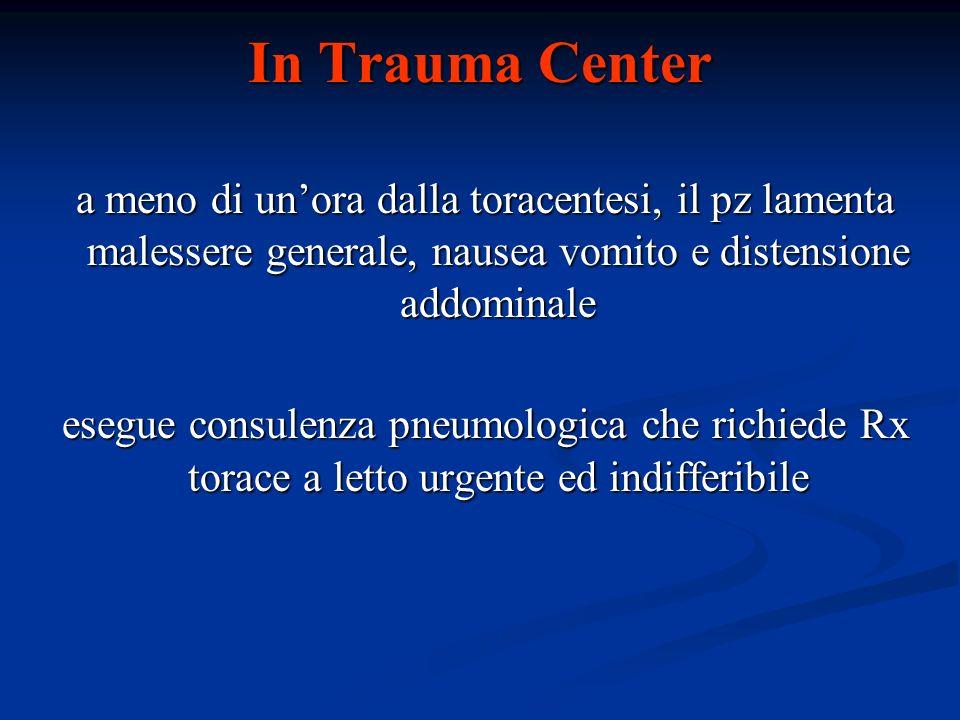 In Trauma Center a meno di unora dalla toracentesi, il pz lamenta malessere generale, nausea vomito e distensione addominale a meno di unora dalla tor
