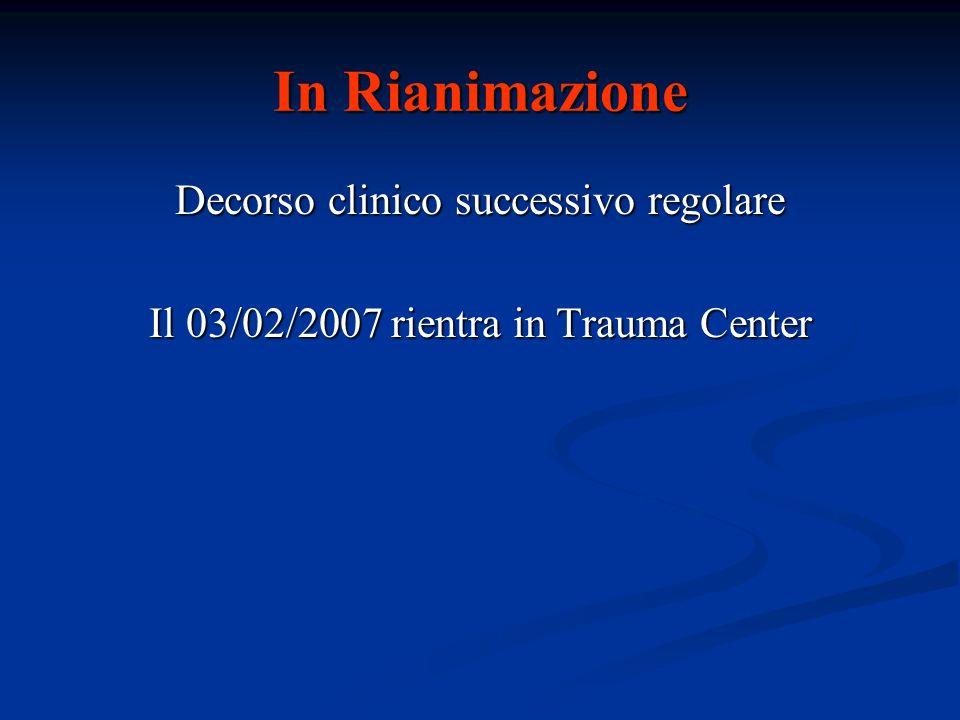 Decorso clinico successivo regolare Il 03/02/2007 rientra in Trauma Center In Rianimazione