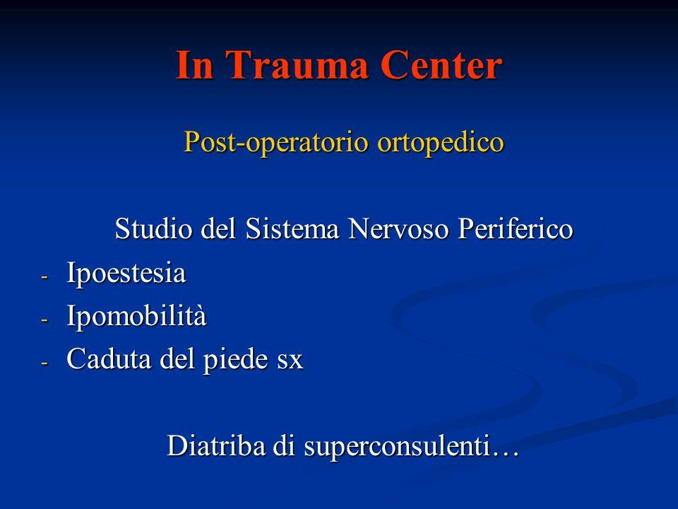 In Trauma Center Post-operatorio ortopedico Studio del Sistema Nervoso Periferico - Ipoestesia - Ipomobilità - Caduta del piede sx Diatriba di superco