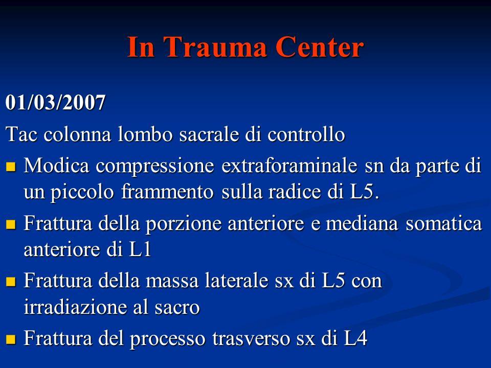 In Trauma Center 01/03/2007 Tac colonna lombo sacrale di controllo Modica compressione extraforaminale sn da parte di un piccolo frammento sulla radic