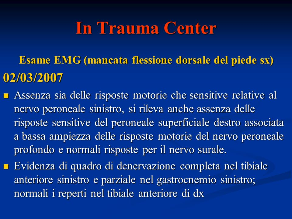 In Trauma Center Esame EMG (mancata flessione dorsale del piede sx) 02/03/2007 Assenza sia delle risposte motorie che sensitive relative al nervo pero