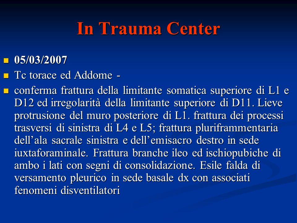 In Trauma Center 05/03/2007 05/03/2007 Tc torace ed Addome - Tc torace ed Addome - conferma frattura della limitante somatica superiore di L1 e D12 ed