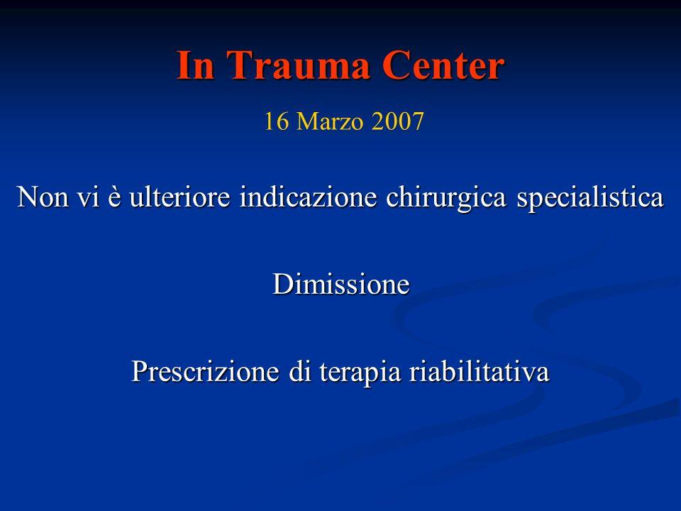 In Trauma Center Non vi è ulteriore indicazione chirurgica specialistica Dimissione Prescrizione di terapia riabilitativa 16 Marzo 2007