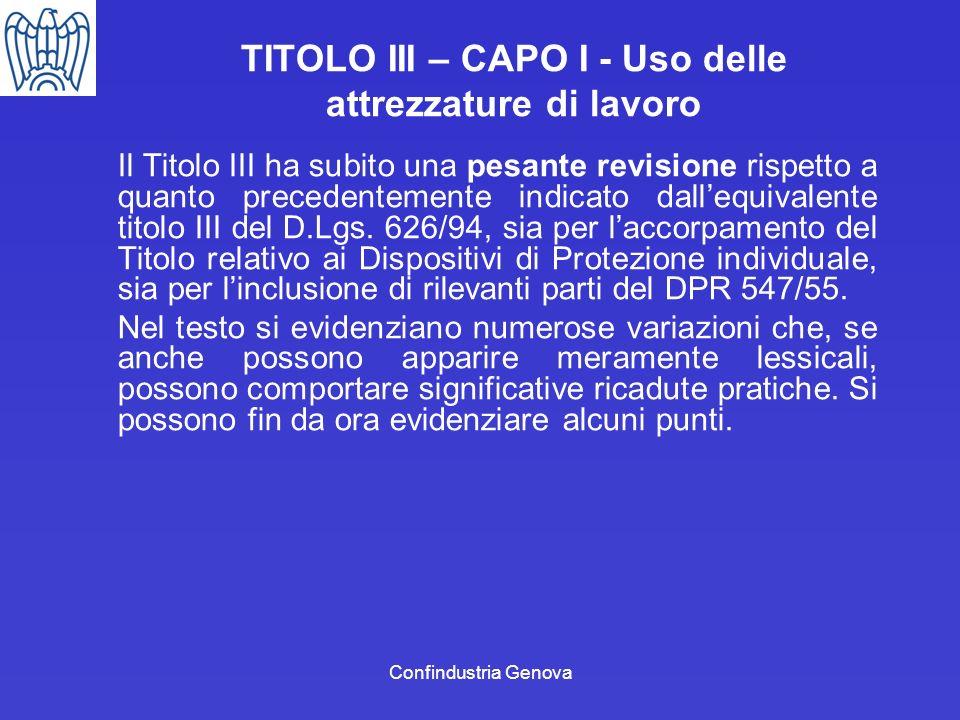 Confindustria Genova TITOLO III – CAPO I - Uso delle attrezzature di lavoro Il Titolo III ha subito una pesante revisione rispetto a quanto precedente