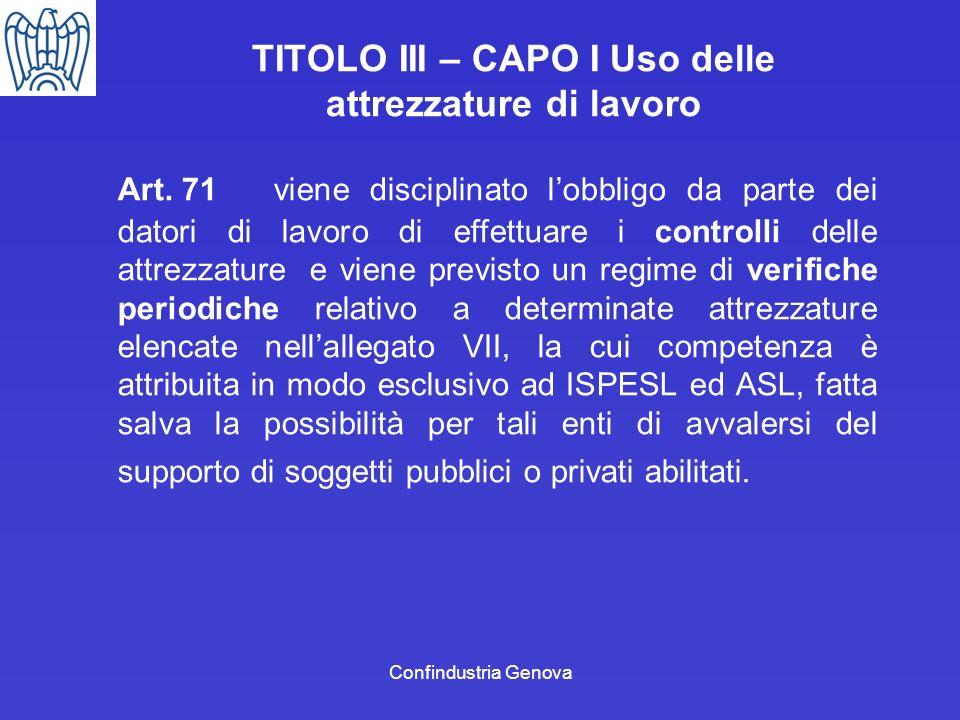 Confindustria Genova TITOLO III – CAPO I Uso delle attrezzature di lavoro Art. 71 viene disciplinato lobbligo da parte dei datori di lavoro di effettu