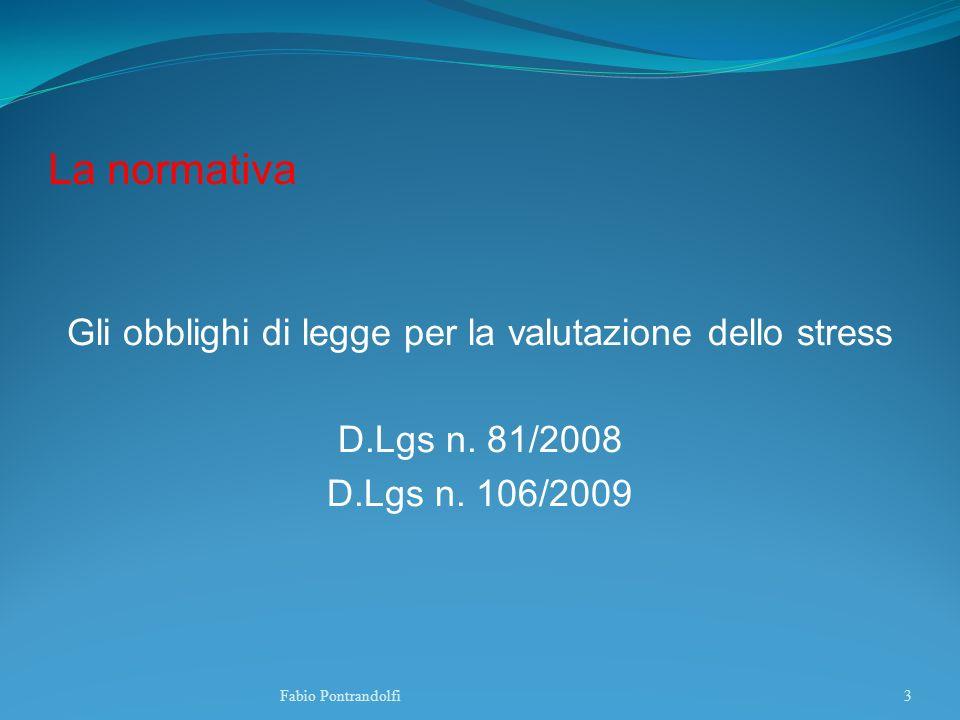 La normativa Gli obblighi di legge per la valutazione dello stress D.Lgs n. 81/2008 D.Lgs n. 106/2009 Fabio Pontrandolfi3