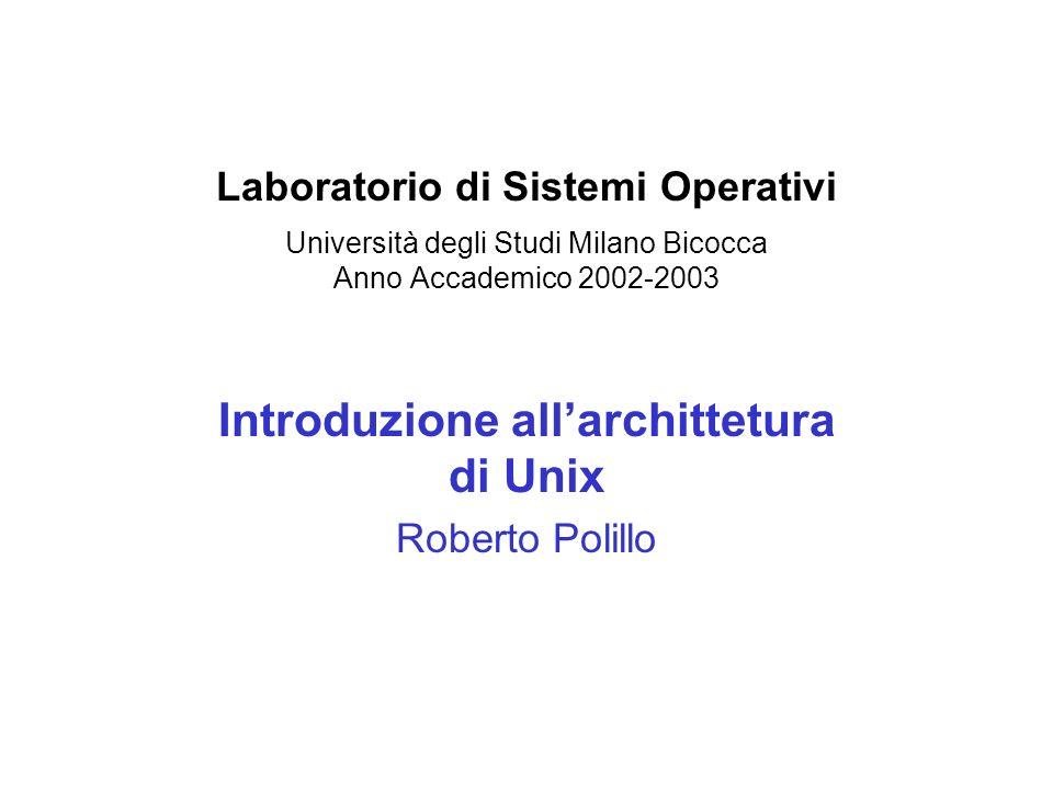 Laboratorio di Sistemi Operativi Università degli Studi Milano Bicocca Anno Accademico 2002-2003 Introduzione allarchittetura di Unix Roberto Polillo