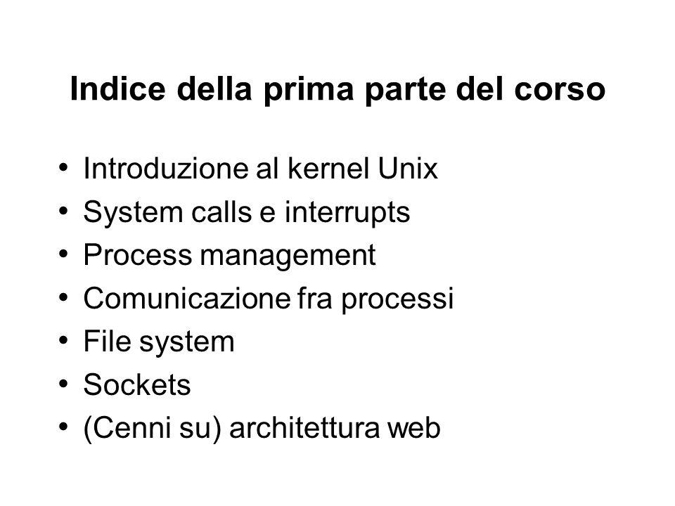 Indice della prima parte del corso Introduzione al kernel Unix System calls e interrupts Process management Comunicazione fra processi File system Soc