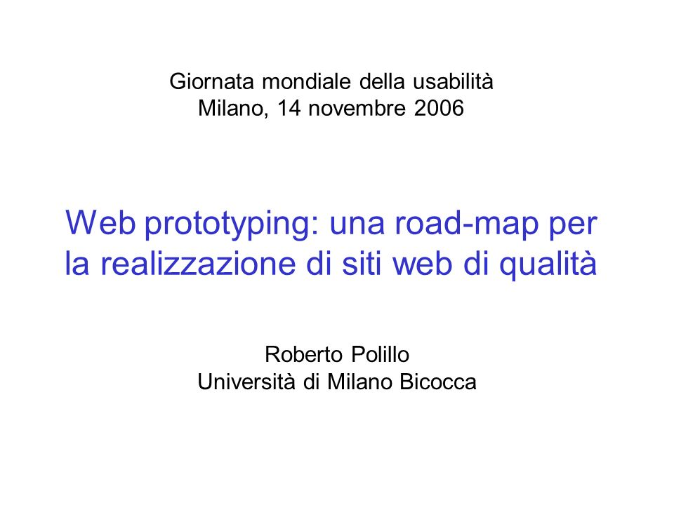 Giornata mondiale della usabilità Milano, 14 novembre 2006 Web prototyping: una road-map per la realizzazione di siti web di qualità Roberto Polillo Università di Milano Bicocca