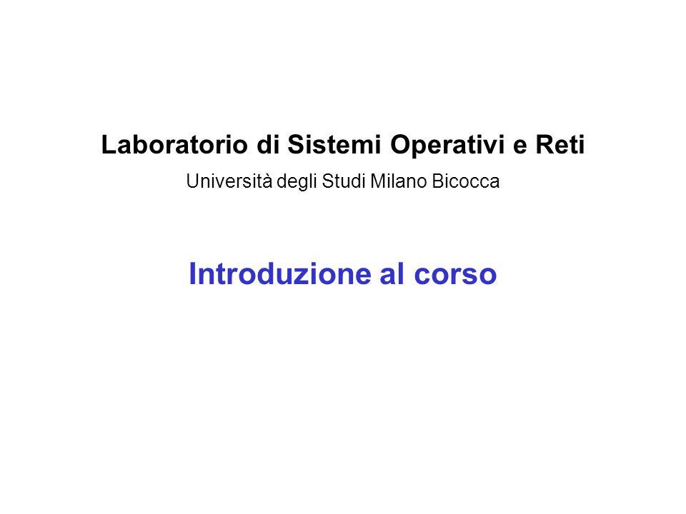 Laboratorio di Sistemi Operativi e Reti Università degli Studi Milano Bicocca Introduzione al corso