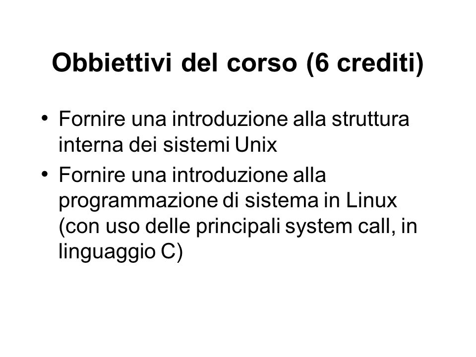 Obbiettivi del corso (6 crediti) Fornire una introduzione alla struttura interna dei sistemi Unix Fornire una introduzione alla programmazione di sist