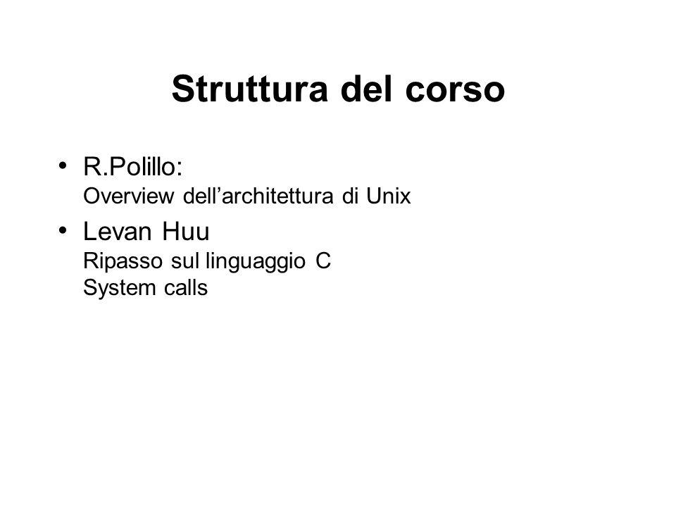 Struttura del corso R.Polillo: Overview dellarchitettura di Unix Levan Huu Ripasso sul linguaggio C System calls