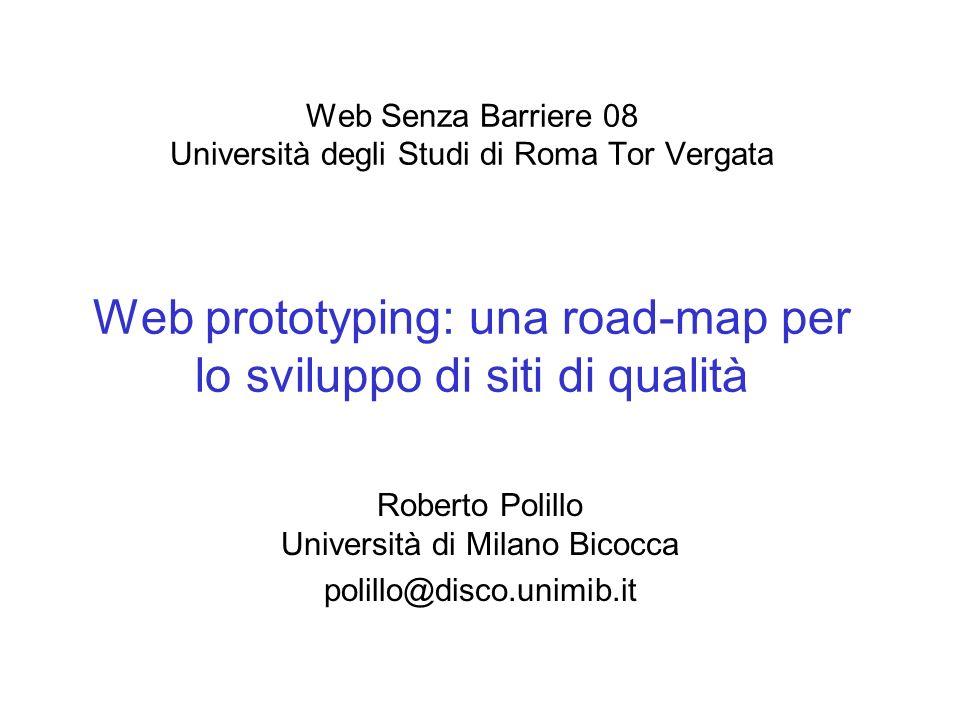 Web Senza Barriere 08 Università degli Studi di Roma Tor Vergata Web prototyping: una road-map per lo sviluppo di siti di qualità Roberto Polillo Università di Milano Bicocca polillo@disco.unimib.it
