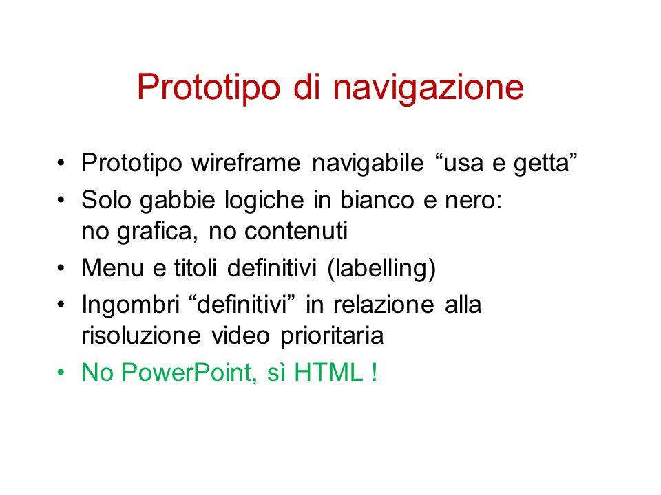 Prototipo di navigazione Prototipo wireframe navigabile usa e getta Solo gabbie logiche in bianco e nero: no grafica, no contenuti Menu e titoli definitivi (labelling) Ingombri definitivi in relazione alla risoluzione video prioritaria No PowerPoint, sì HTML !