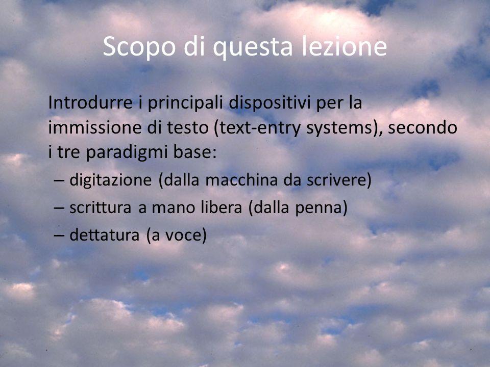 Scopo di questa lezione Introdurre i principali dispositivi per la immissione di testo (text-entry systems), secondo i tre paradigmi base: – digitazio