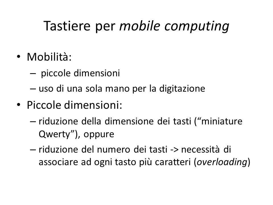 Tastiere per mobile computing Mobilità: – piccole dimensioni – uso di una sola mano per la digitazione Piccole dimensioni: – riduzione della dimension