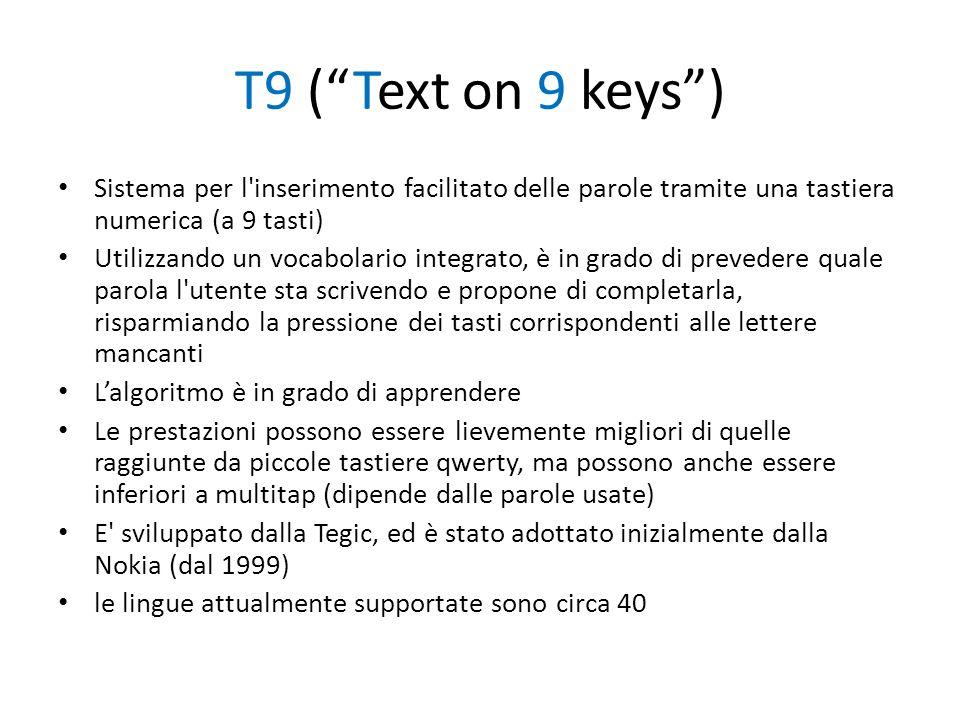 T9 (Text on 9 keys) Sistema per l'inserimento facilitato delle parole tramite una tastiera numerica (a 9 tasti) Utilizzando un vocabolario integrato,