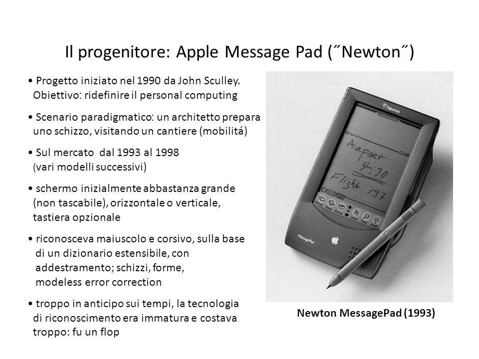 Il progenitore: Apple Message Pad (˝Newton˝) Progetto iniziato nel 1990 da John Sculley. Obiettivo ׃ ridefinire il personal computing Scenario paradig