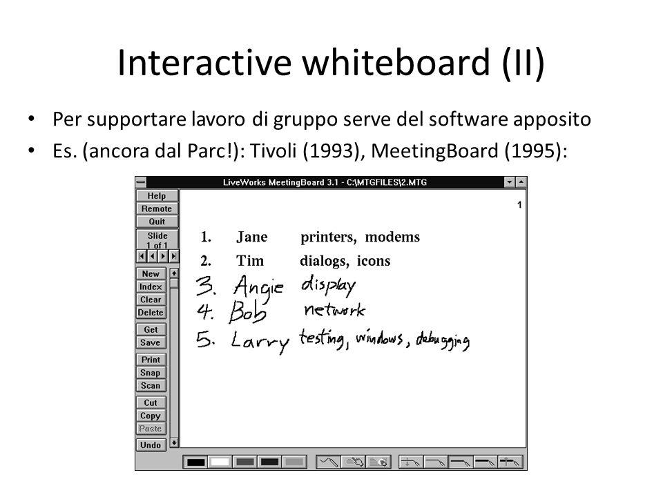 Interactive whiteboard (II) Per supportare lavoro di gruppo serve del software apposito Es. (ancora dal Parc!): Tivoli (1993), MeetingBoard (1995):