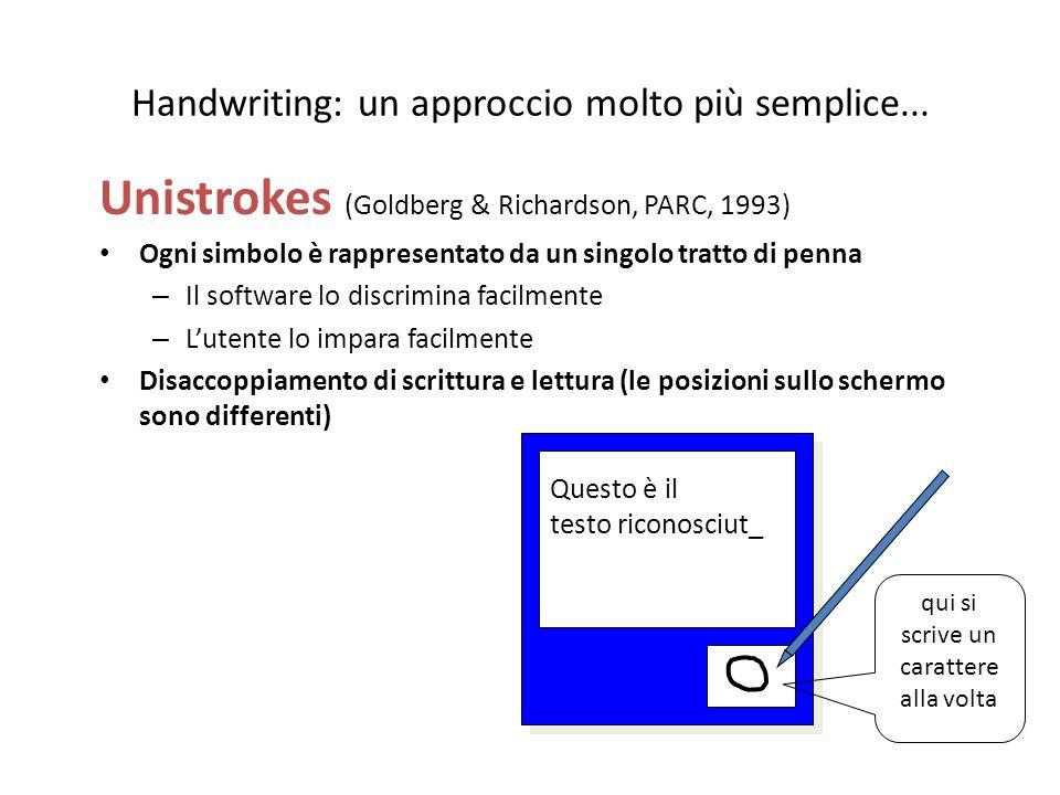 Handwriting: un approccio molto più semplice... Unistrokes (Goldberg & Richardson, PARC, 1993) Ogni simbolo è rappresentato da un singolo tratto di pe