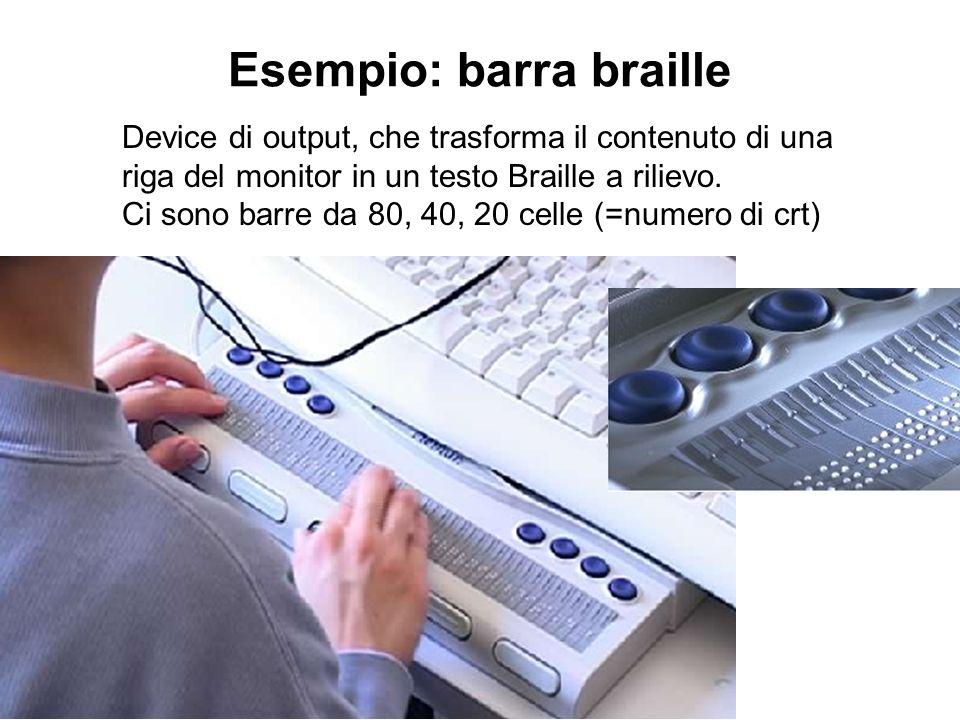 Esempio: barra braille Device di output, che trasforma il contenuto di una riga del monitor in un testo Braille a rilievo. Ci sono barre da 80, 40, 20