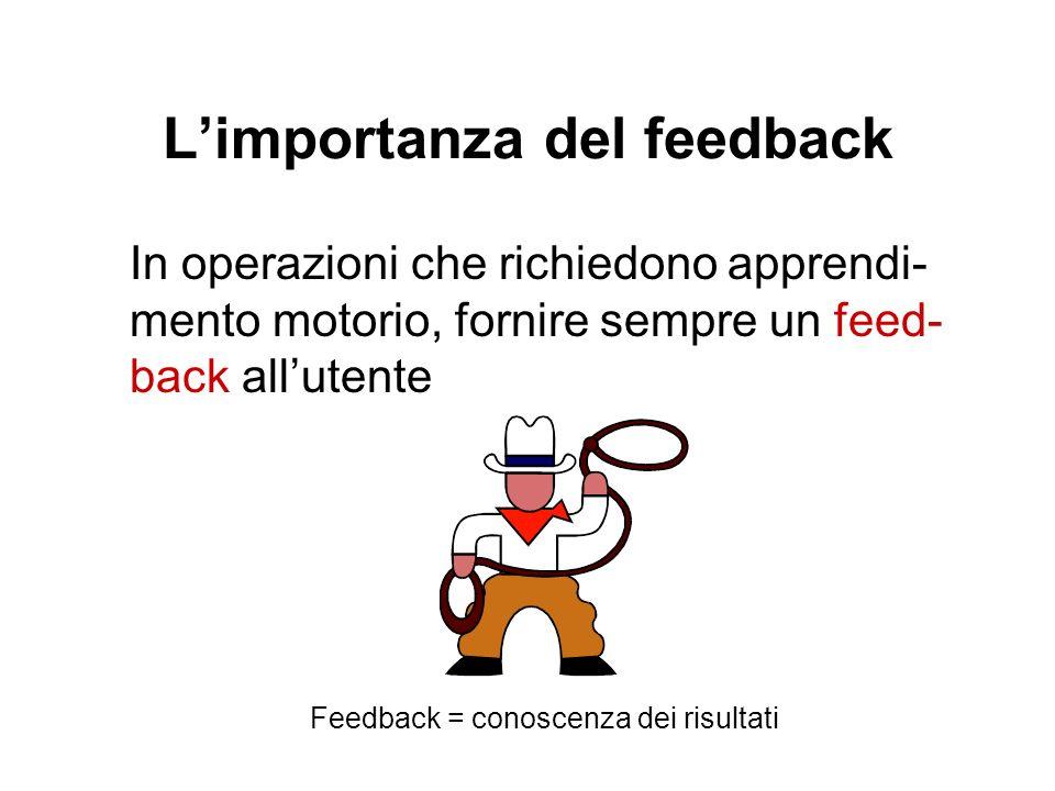 Limportanza del feedback In operazioni che richiedono apprendi- mento motorio, fornire sempre un feed- back allutente Feedback = conoscenza dei risult