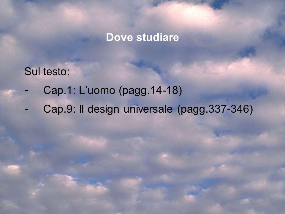 Dove studiare Sul testo: - Cap.1: Luomo (pagg.14-18) - Cap.9: Il design universale (pagg.337-346)