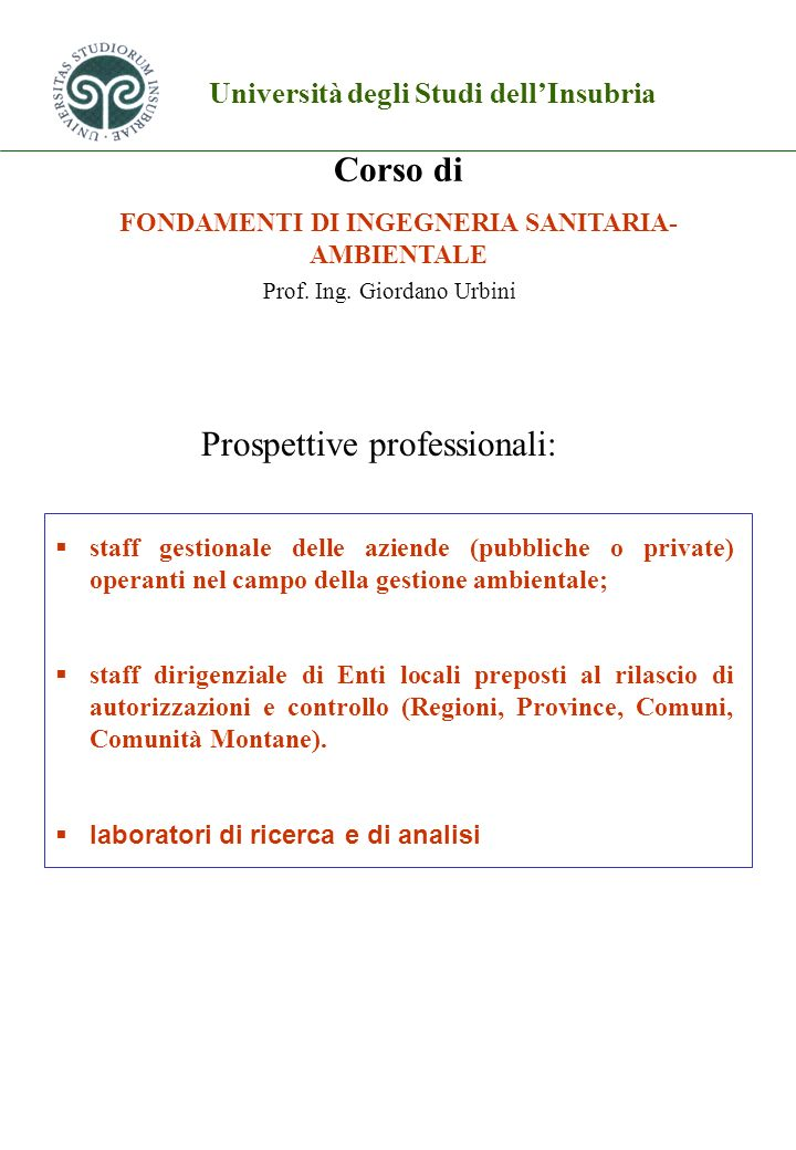 Università degli Studi dellInsubria Corso di FONDAMENTI DI INGEGNERIA SANITARIA- AMBIENTALE Prof. Ing. Giordano Urbini Prospettive professionali: staf