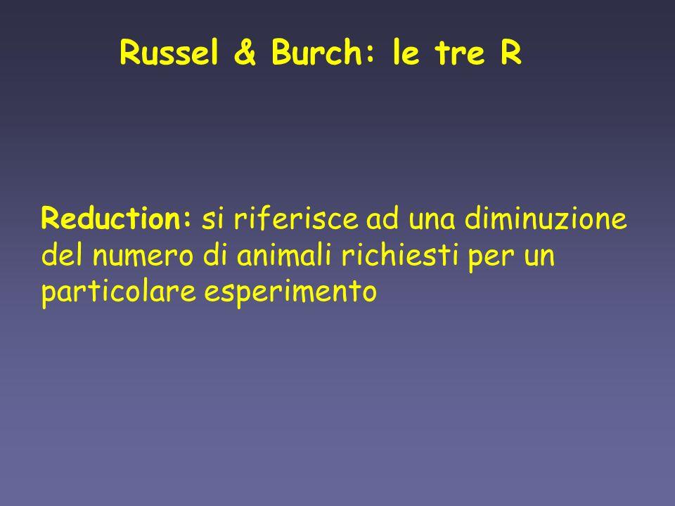 Russel & Burch: le tre R Reduction: si riferisce ad una diminuzione del numero di animali richiesti per un particolare esperimento