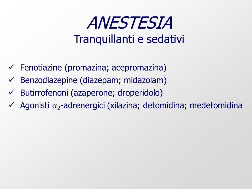 ANESTESIA Tranquillanti e sedativi Fenotiazine (promazina; acepromazina) Benzodiazepine (diazepam; midazolam) Butirrofenoni (azaperone; droperidolo) Agonisti 2 -adrenergici (xilazina; detomidina; medetomidina