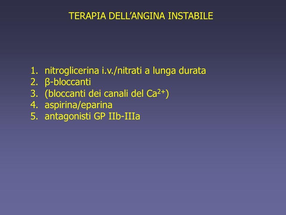 TERAPIA DELLANGINA INSTABILE 1.nitroglicerina i.v./nitrati a lunga durata 2.β-bloccanti 3.(bloccanti dei canali del Ca 2+ ) 4.aspirina/eparina 5.antag
