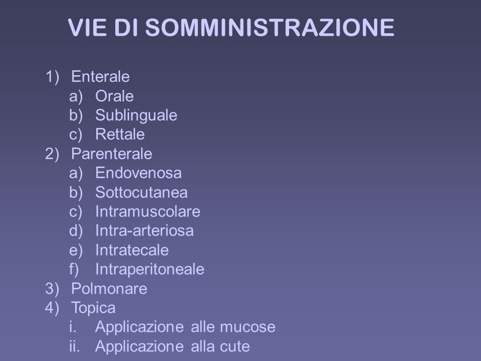VIE DI SOMMINISTRAZIONE 1)Enterale a)Orale b)Sublinguale c)Rettale 2)Parenterale a)Endovenosa b)Sottocutanea c)Intramuscolare d)Intra-arteriosa e)Intratecale f)Intraperitoneale 3)Polmonare 4)Topica i.Applicazione alle mucose ii.Applicazione alla cute