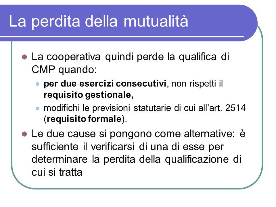 La perdita della mutualità La cooperativa quindi perde la qualifica di CMP quando: per due esercizi consecutivi, non rispetti il requisito gestionale, modifichi le previsioni statutarie di cui allart.
