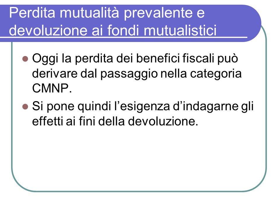 Perdita mutualità prevalente e devoluzione ai fondi mutualistici Oggi la perdita dei benefici fiscali può derivare dal passaggio nella categoria CMNP.