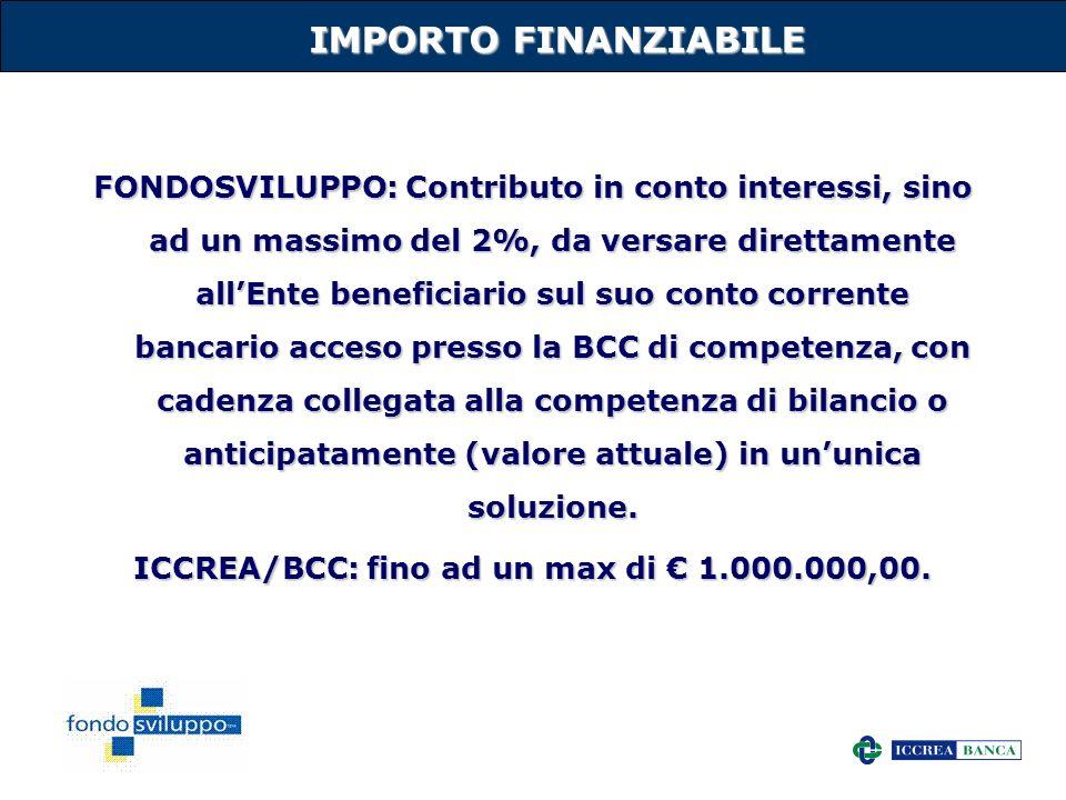 15 IMPORTO FINANZIABILE FONDOSVILUPPO: Contributo in conto interessi, sino ad un massimo del 2%, da versare direttamente allEnte beneficiario sul suo